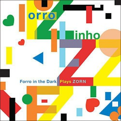 Forro Zinho: Fooro in the Dark Plays John Zorn