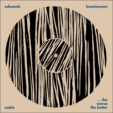 Edwards / Brotzmann / Noble: …The Worse the Better