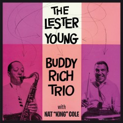 The Lester Young-Buddy Rich Trio w/ Nat K. Cole